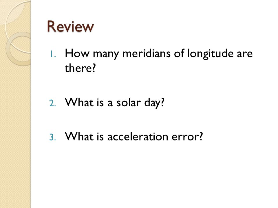 Review How many meridians of longitude are there What is a solar day