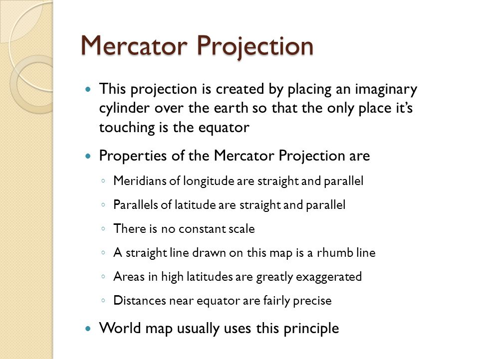 Mercator Projection This projection is created by placing an imaginary cylinder over the earth so that the only place it's touching is the equator.