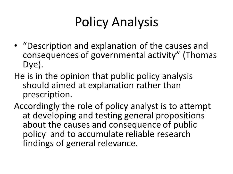 Policy Analysis Description and explanation of the causes and consequences of governmental activity (Thomas Dye).