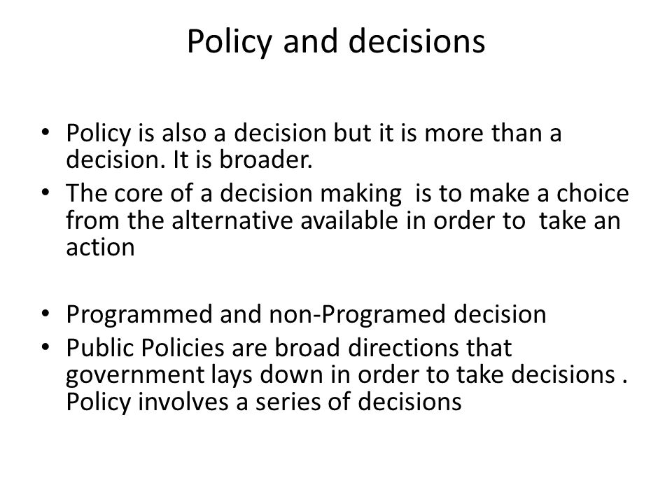 Policy and decisions Policy is also a decision but it is more than a decision. It is broader.