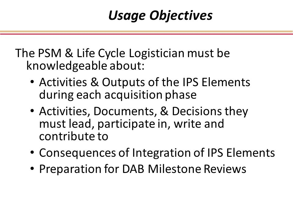 Usage Objectives The PSM & Life Cycle Logistician must be knowledgeable about: