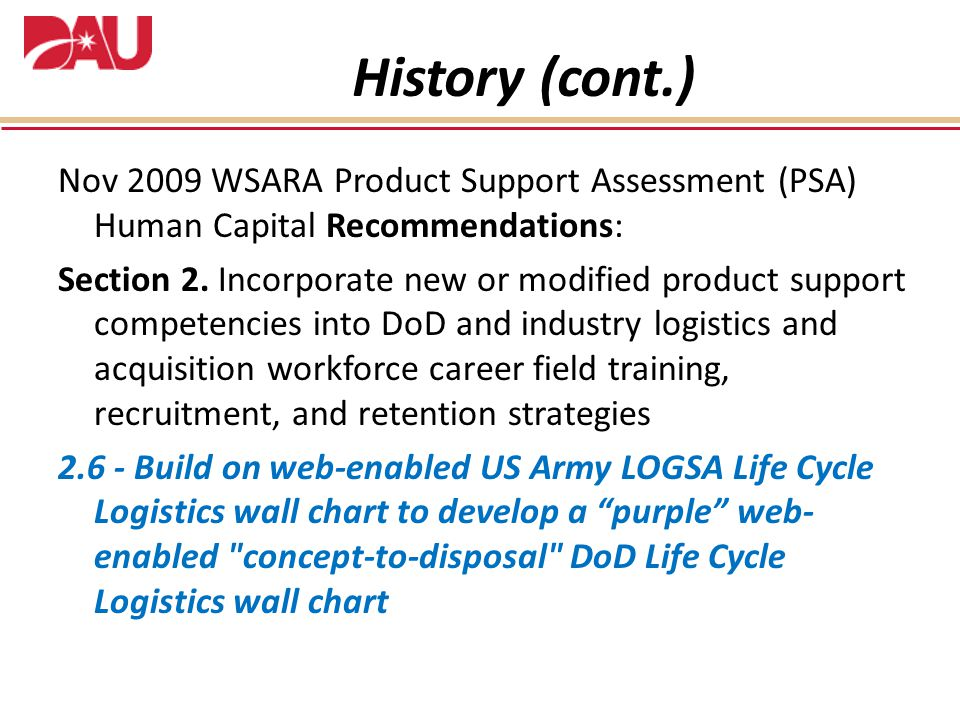 History (cont.) Nov 2009 WSARA Product Support Assessment (PSA) Human Capital Recommendations: