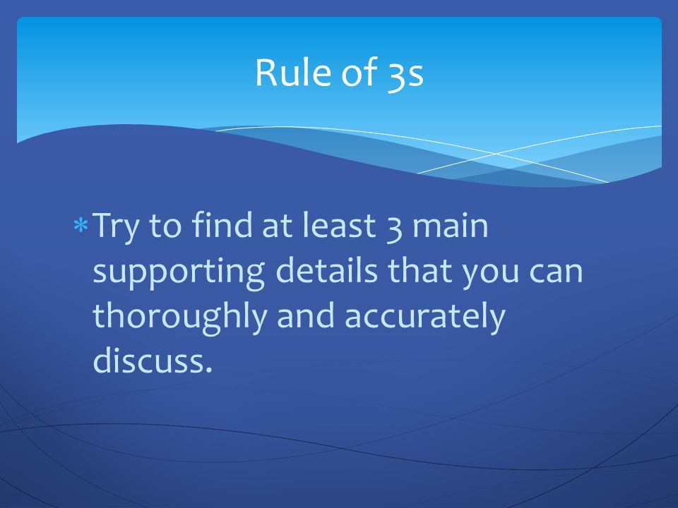 Rule of 3s Try to find at least 3 main supporting details that you can thoroughly and accurately discuss.