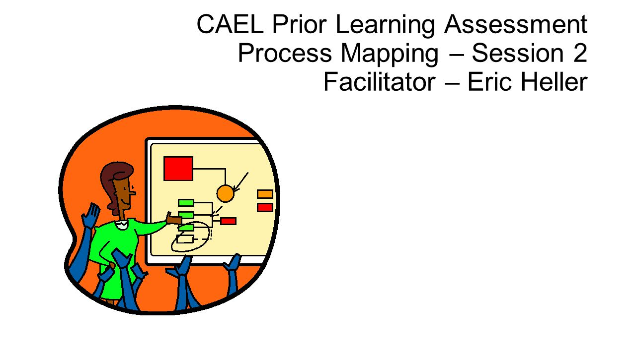 CAEL Prior Learning Assessment Process Mapping – Session 2 Facilitator – Eric Heller