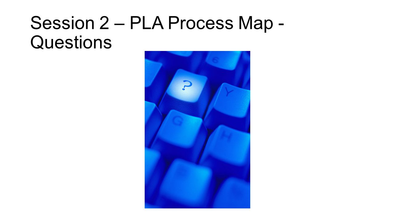 Session 2 – PLA Process Map - Questions