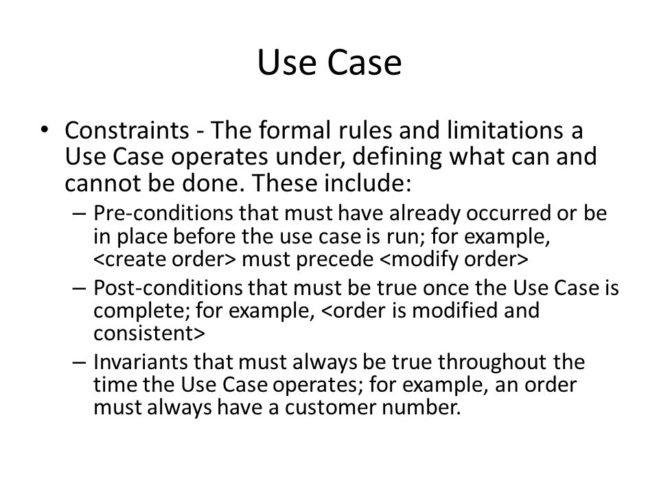 Use Case Constraints - The formal rules and limitations a Use Case operates under, defining what can and cannot be done. These include: