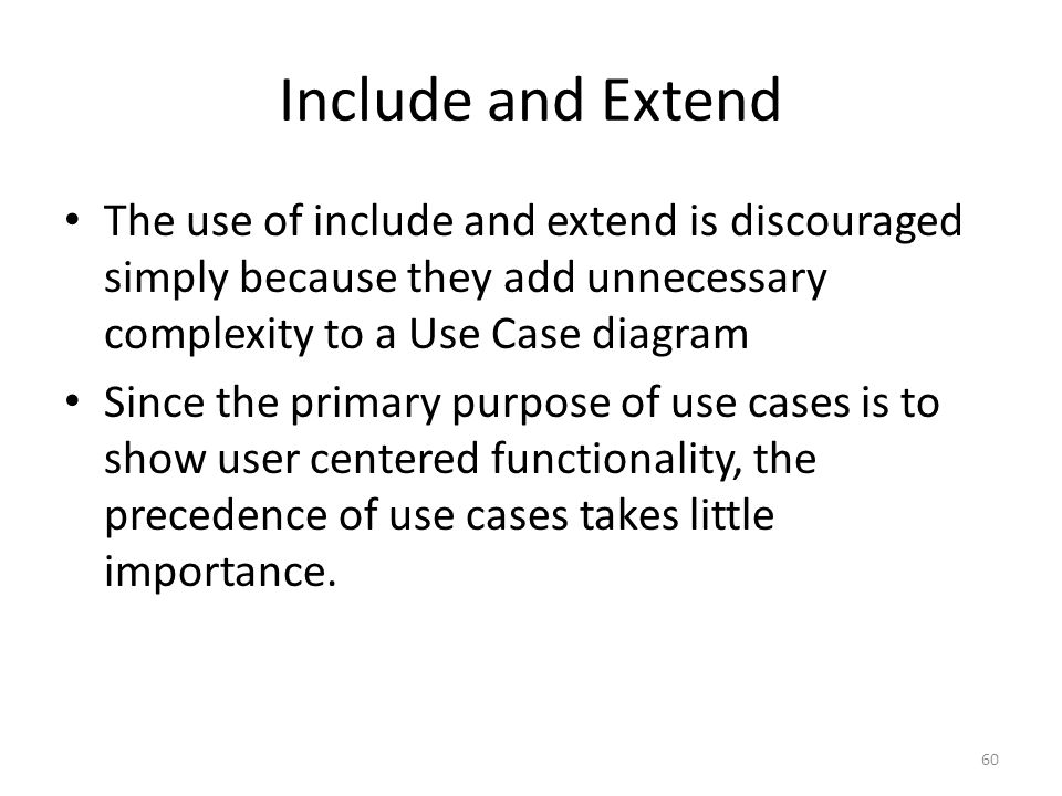 Include and Extend The use of include and extend is discouraged simply because they add unnecessary complexity to a Use Case diagram.