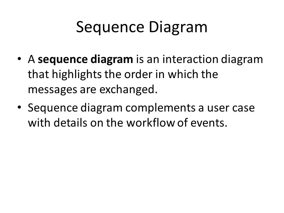 Sequence Diagram A sequence diagram is an interaction diagram that highlights the order in which the messages are exchanged.