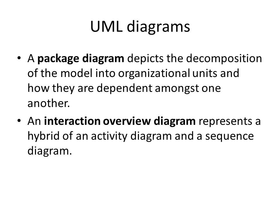 UML diagrams A package diagram depicts the decomposition of the model into organizational units and how they are dependent amongst one another.