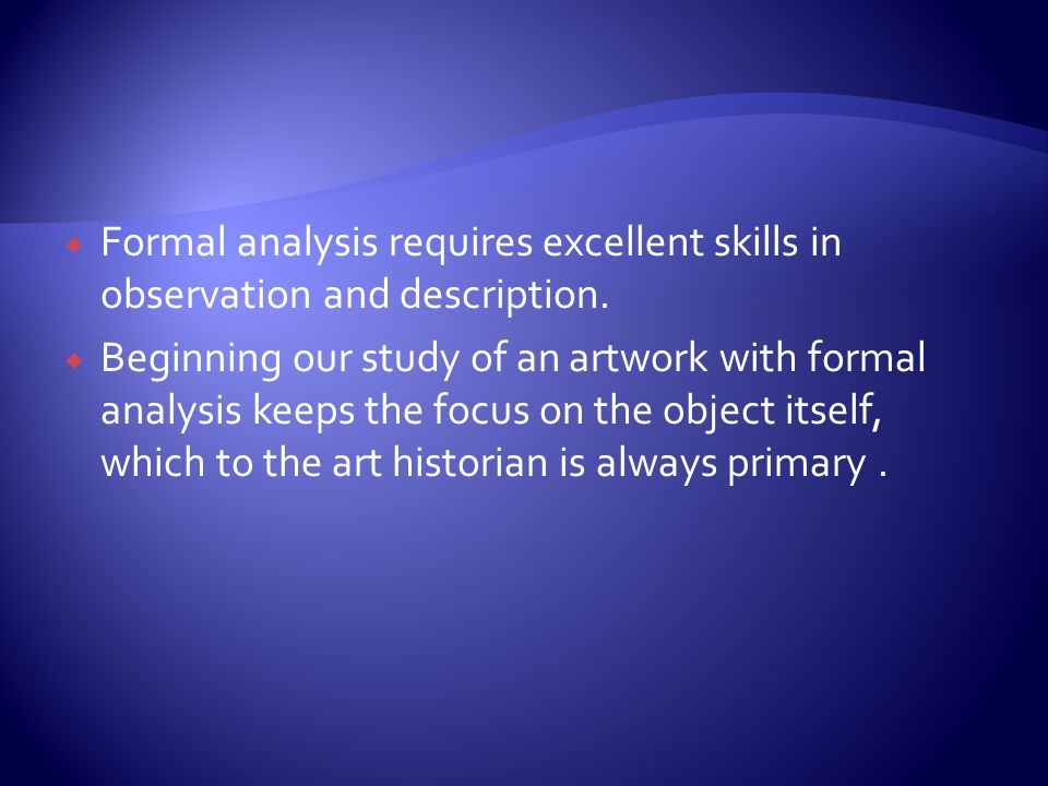Formal analysis requires excellent skills in observation and description.