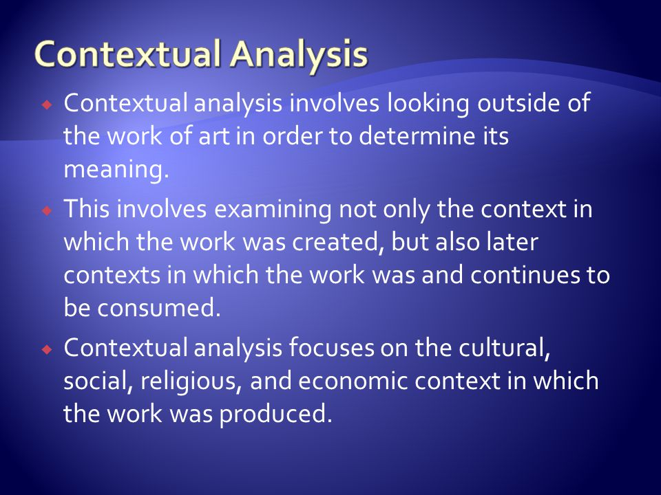 Contextual Analysis Contextual analysis involves looking outside of the work of art in order to determine its meaning.