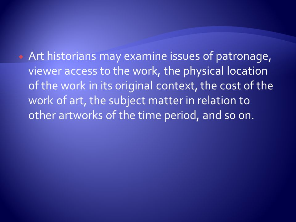 Art historians may examine issues of patronage, viewer access to the work, the physical location of the work in its original context, the cost of the work of art, the subject matter in relation to other artworks of the time period, and so on.
