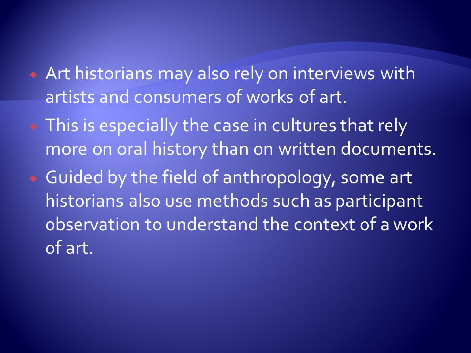 Art historians may also rely on interviews with artists and consumers of works of art.