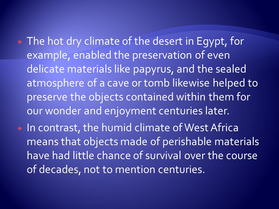 The hot dry climate of the desert in Egypt, for example, enabled the preservation of even delicate materials like papyrus, and the sealed atmosphere of a cave or tomb likewise helped to preserve the objects contained within them for our wonder and enjoyment centuries later.