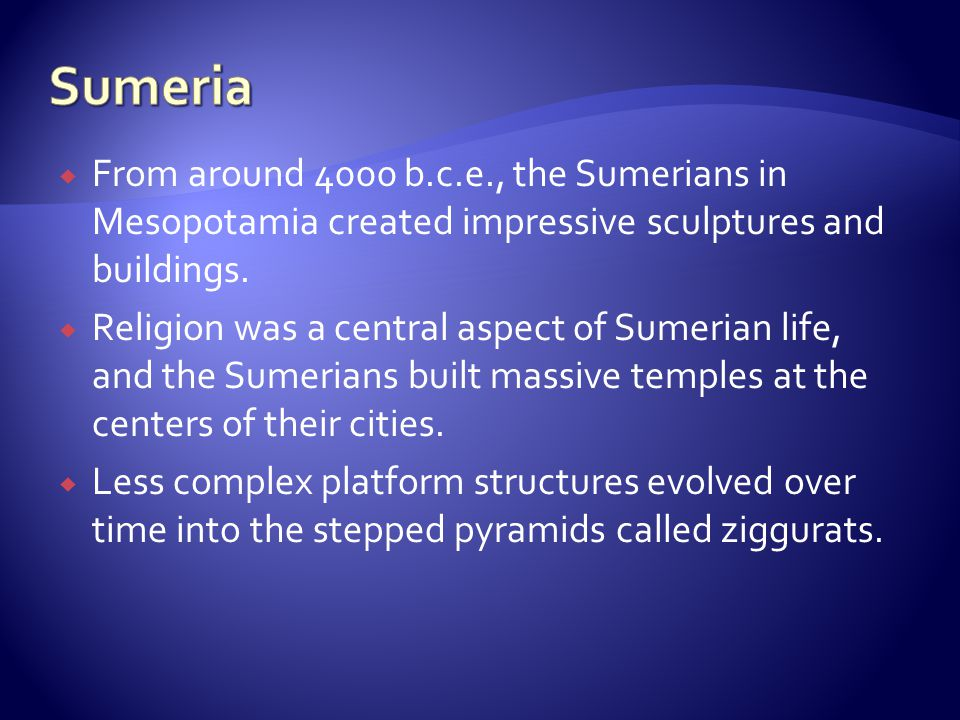 Sumeria From around 4000 b.c.e., the Sumerians in Mesopotamia created impressive sculptures and buildings.