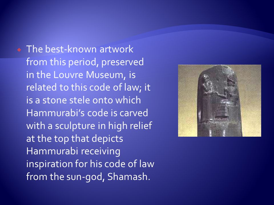 The best-known artwork from this period, preserved in the Louvre Museum, is related to this code of law; it is a stone stele onto which Hammurabi's code is carved with a sculpture in high relief at the top that depicts Hammurabi receiving inspiration for his code of law from the sun-god, Shamash.