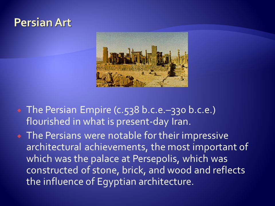 Persian Art The Persian Empire (c.538 b.c.e.–330 b.c.e.) flourished in what is present-day Iran.