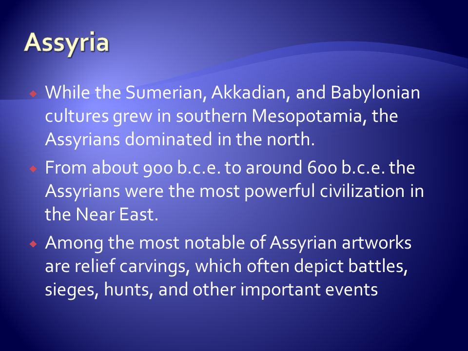 Assyria While the Sumerian, Akkadian, and Babylonian cultures grew in southern Mesopotamia, the Assyrians dominated in the north.