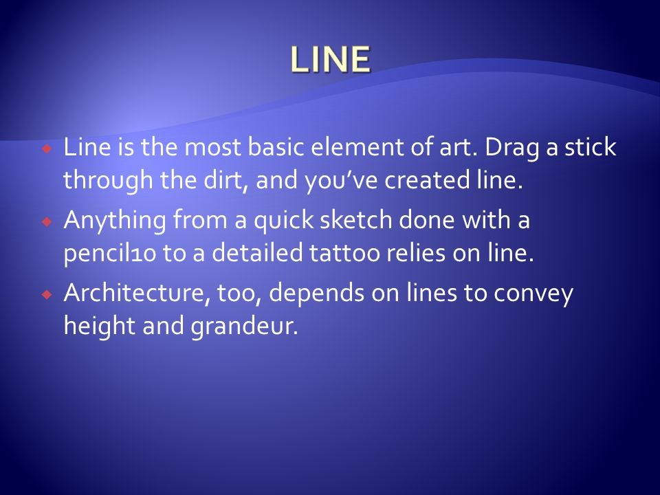 LINE Line is the most basic element of art. Drag a stick through the dirt, and you've created line.