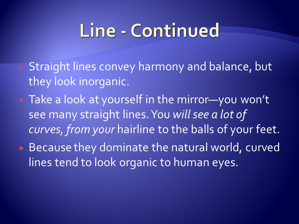 Line - Continued Straight lines convey harmony and balance, but they look inorganic.