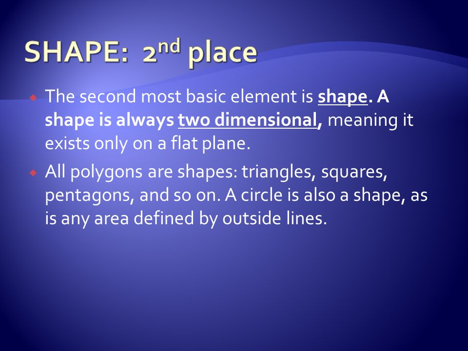 SHAPE: 2nd place The second most basic element is shape. A shape is always two dimensional, meaning it exists only on a flat plane.