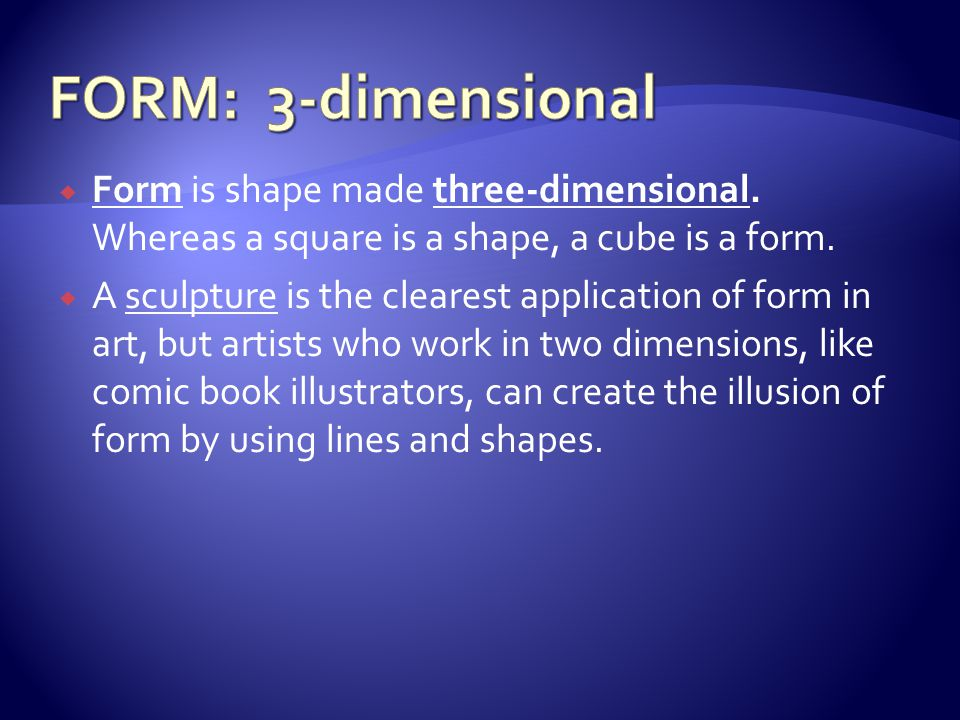 FORM: 3-dimensional Form is shape made three-dimensional. Whereas a square is a shape, a cube is a form.