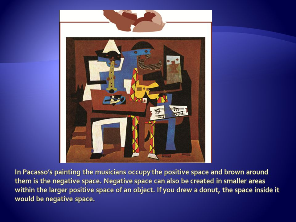 In Pacasso's painting the musicians occupy the positive space and brown around them is the negative space.