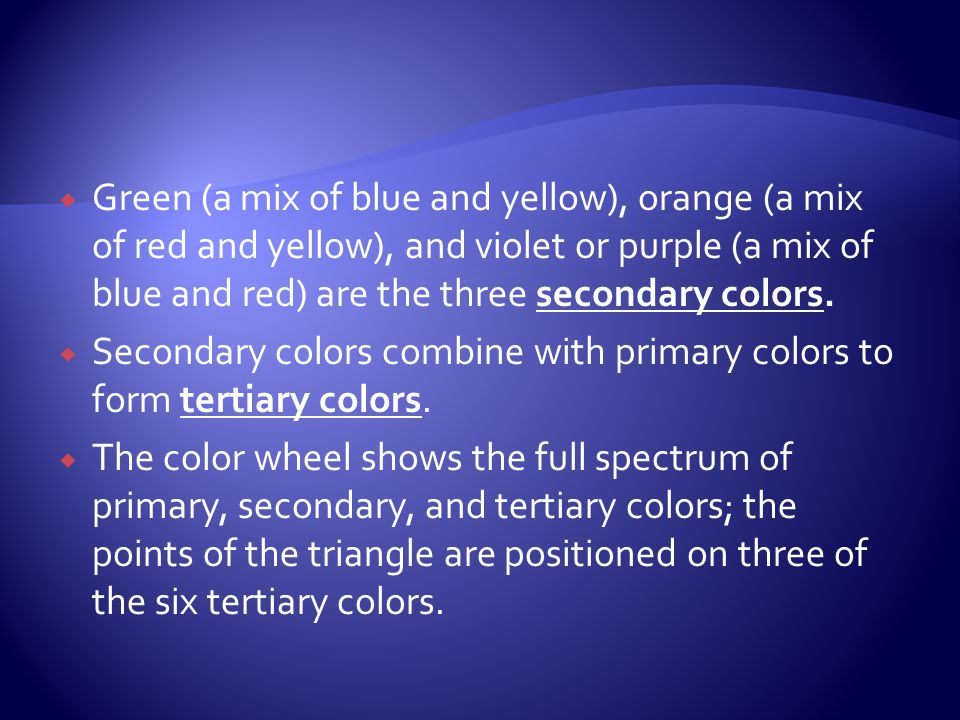 Green (a mix of blue and yellow), orange (a mix of red and yellow), and violet or purple (a mix of blue and red) are the three secondary colors.