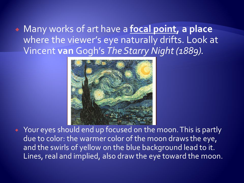 Many works of art have a focal point, a place where the viewer's eye naturally drifts. Look at Vincent van Gogh's The Starry Night (1889).