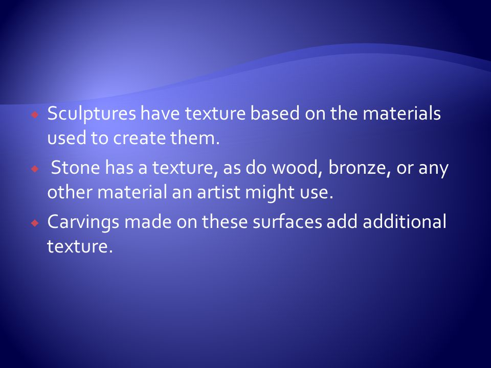 Sculptures have texture based on the materials used to create them.