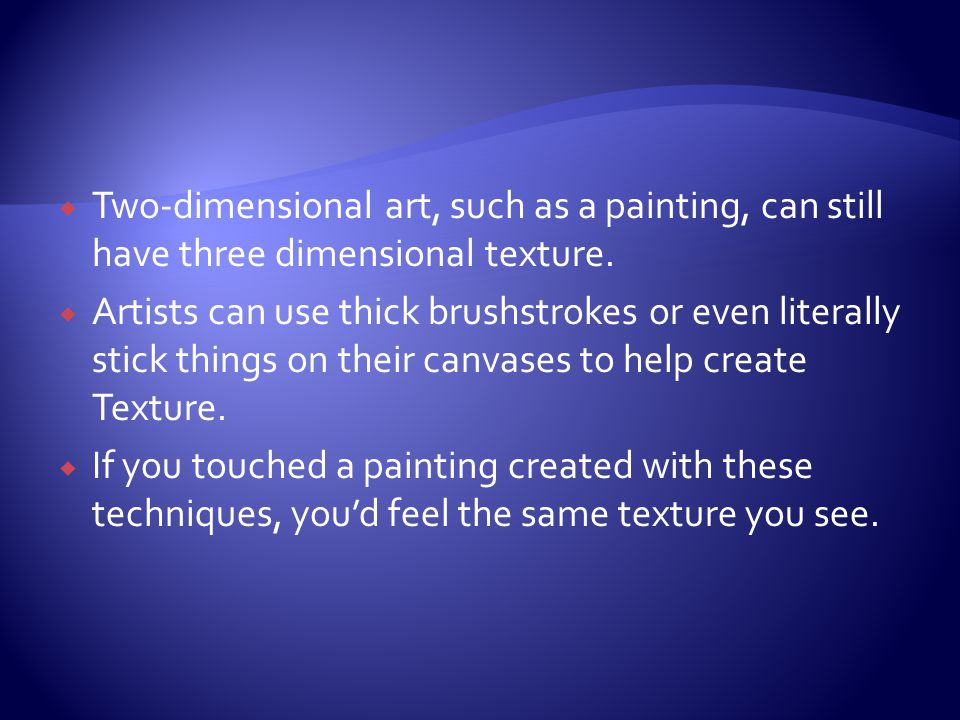 Two-dimensional art, such as a painting, can still have three dimensional texture.