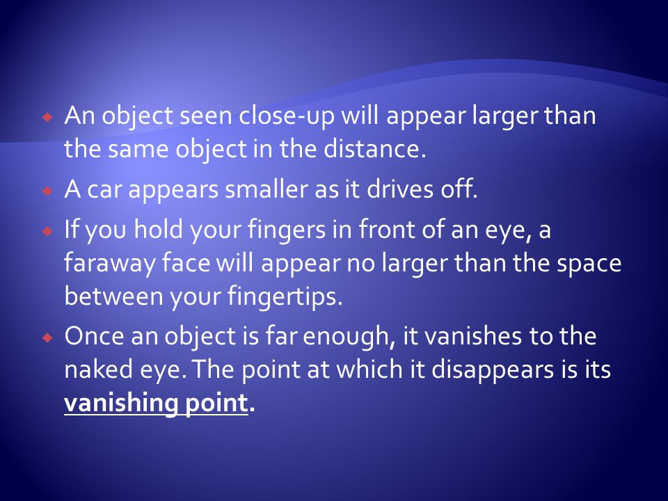 An object seen close-up will appear larger than the same object in the distance.