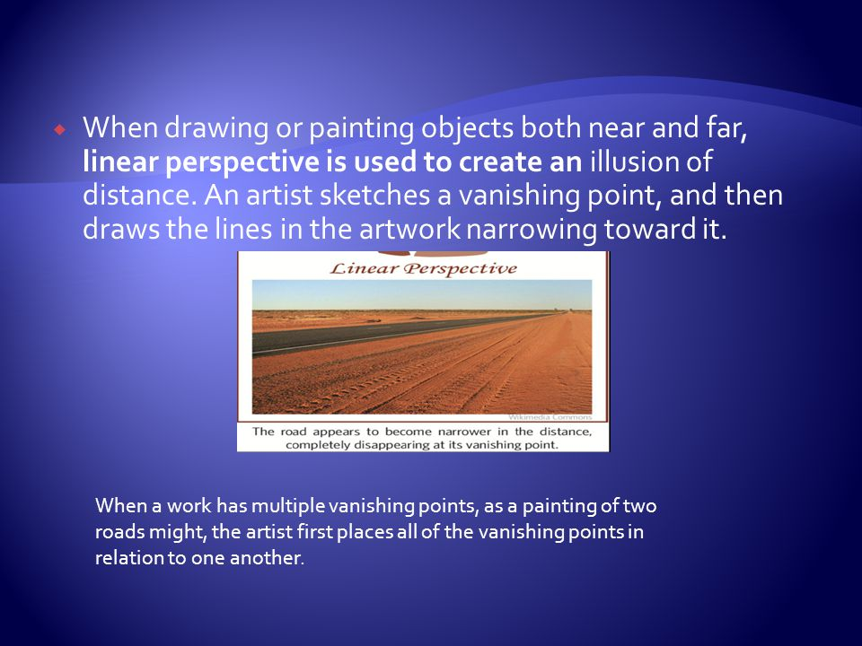 When drawing or painting objects both near and far, linear perspective is used to create an illusion of distance. An artist sketches a vanishing point, and then draws the lines in the artwork narrowing toward it.
