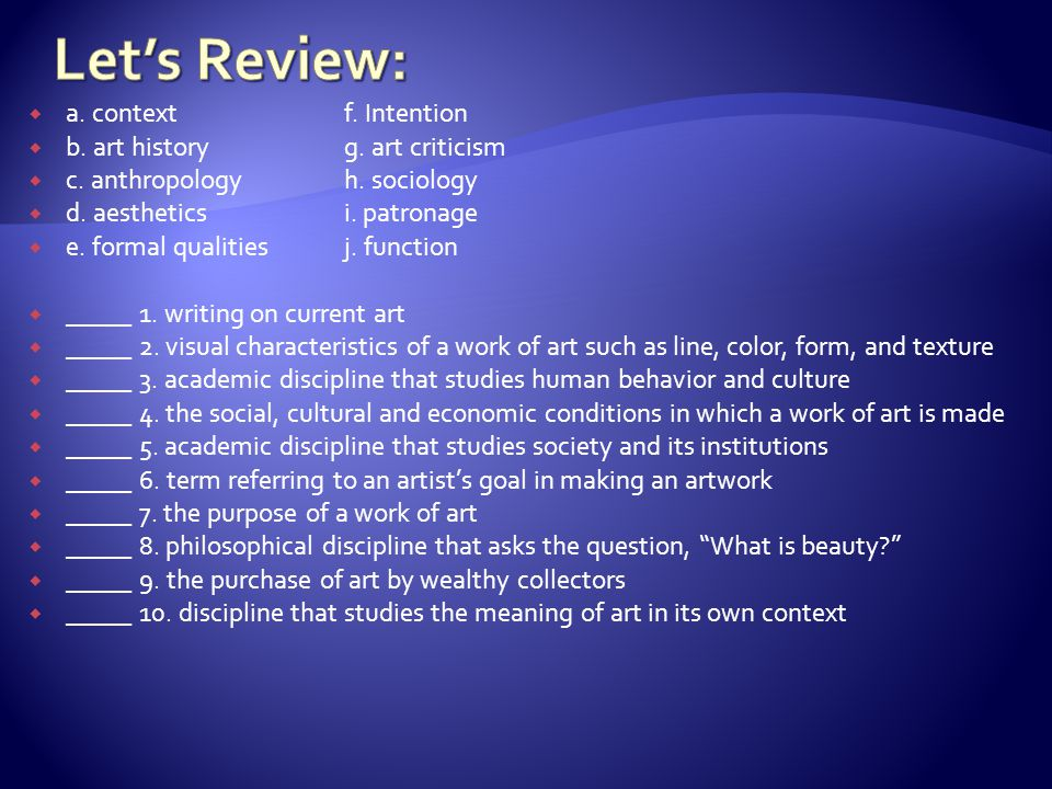 Let's Review: a. context f. Intention b. art history g. art criticism
