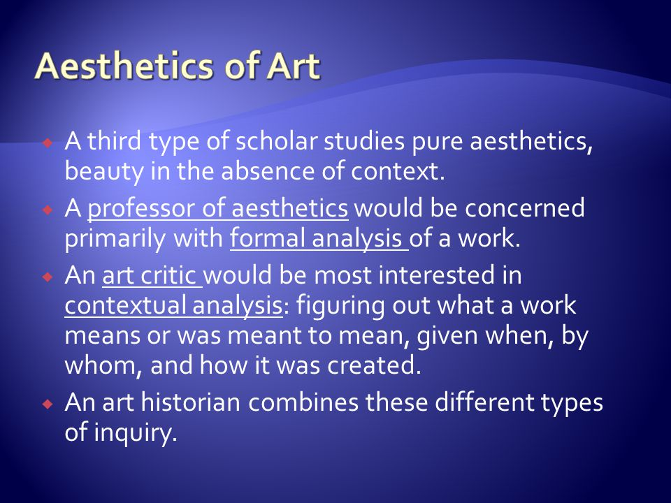Aesthetics of Art A third type of scholar studies pure aesthetics, beauty in the absence of context.
