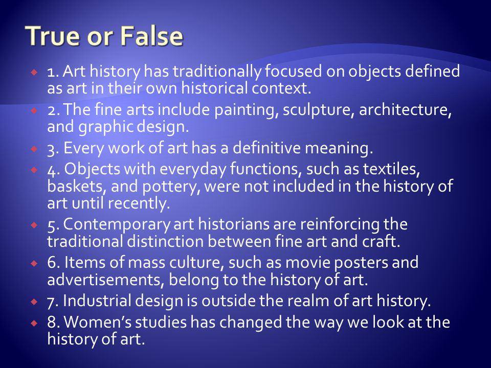 True or False 1. Art history has traditionally focused on objects defined as art in their own historical context.