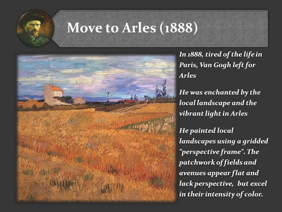 Move to Arles (1888) In 1888, tired of the life in Paris, Van Gogh left for Arles.