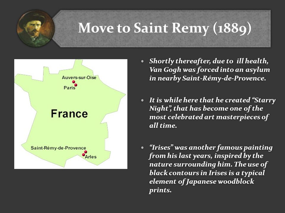 Move to Saint Remy (1889) Shortly thereafter, due to ill health, Van Gogh was forced into an asylum in nearby Saint-Rémy-de-Provence.