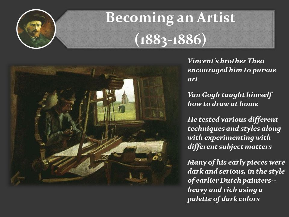 Becoming an Artist (1883-1886) Vincent s brother Theo encouraged him to pursue art. Van Gogh taught himself how to draw at home.