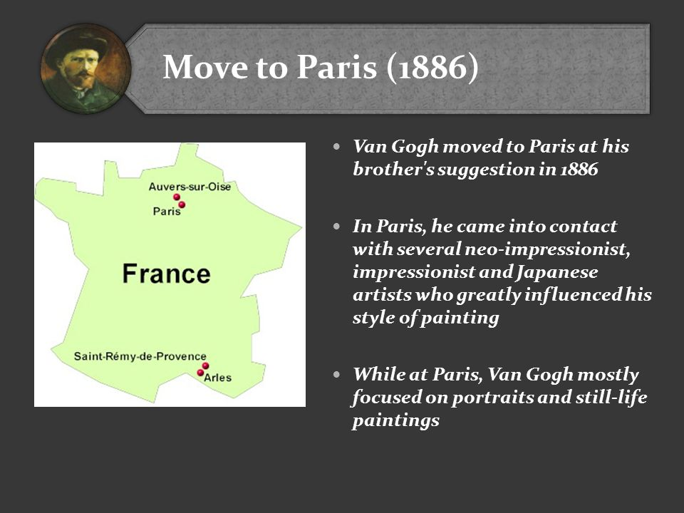 Move to Paris (1886) Van Gogh moved to Paris at his brother s suggestion in 1886.