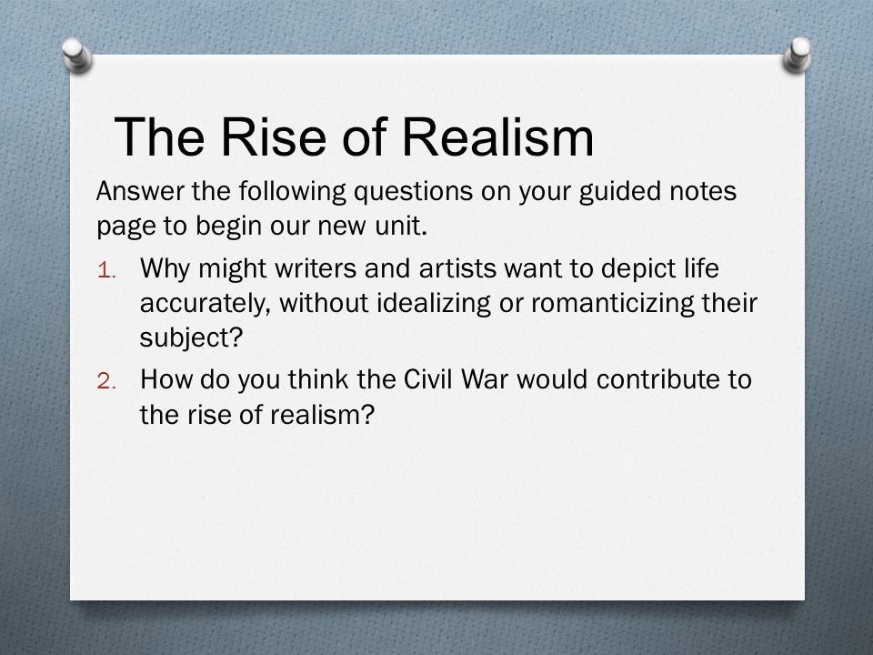 The Rise of Realism Answer the following questions on your guided notes page to begin our new unit.