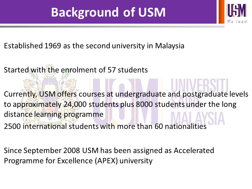 Background of USM Established 1969 as the second university in Malaysia. Started with the enrolment of 57 students.