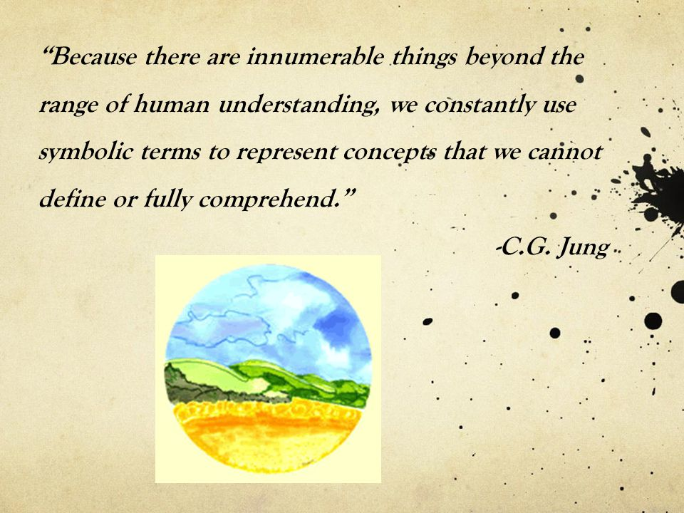 Because there are innumerable things beyond the range of human understanding, we constantly use symbolic terms to represent concepts that we cannot define or fully comprehend. -C.G.