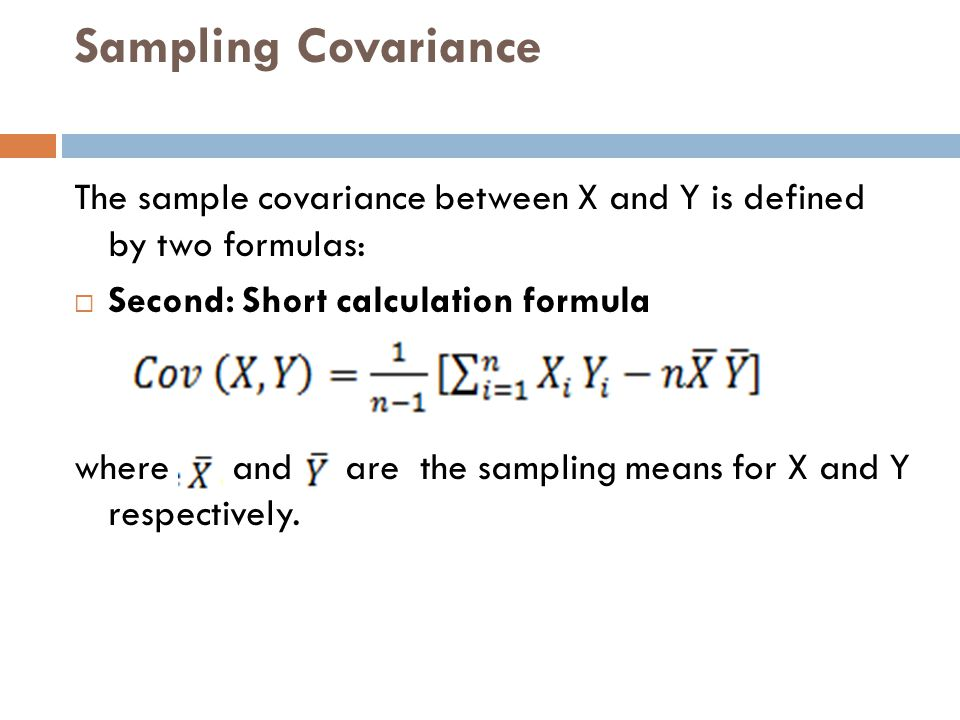 Sampling Covariance The sample covariance between X and Y is defined by two formulas: Second: Short calculation formula.