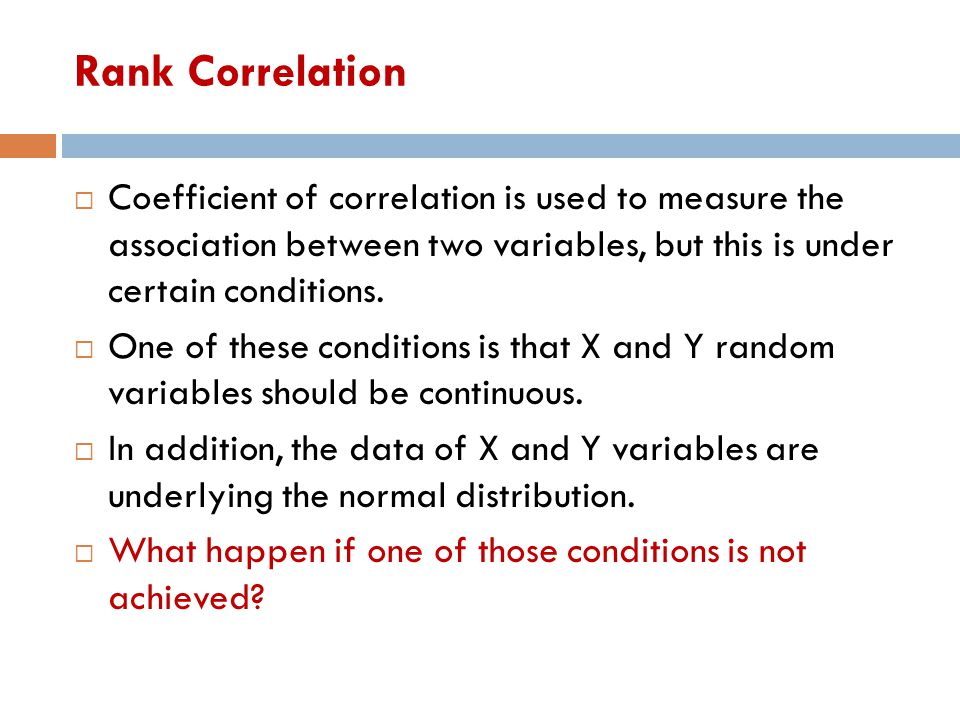 Rank Correlation Coefficient of correlation is used to measure the association between two variables, but this is under certain conditions.