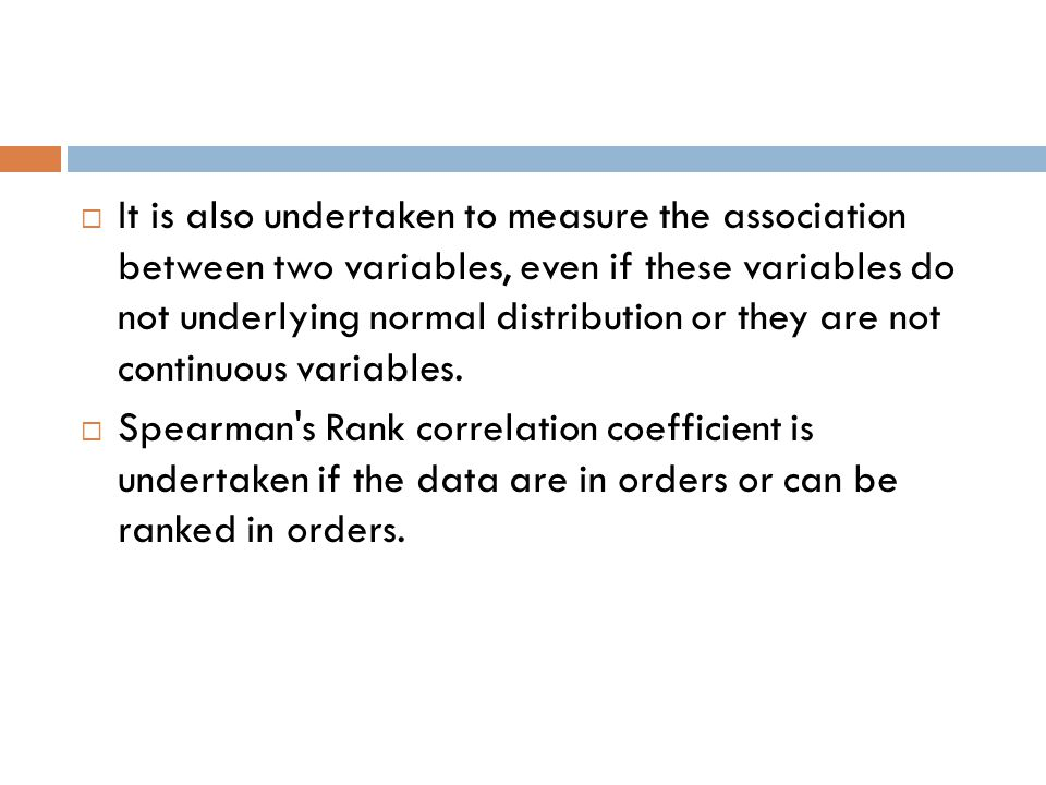 It is also undertaken to measure the association between two variables, even if these variables do not underlying normal distribution or they are not continuous variables.
