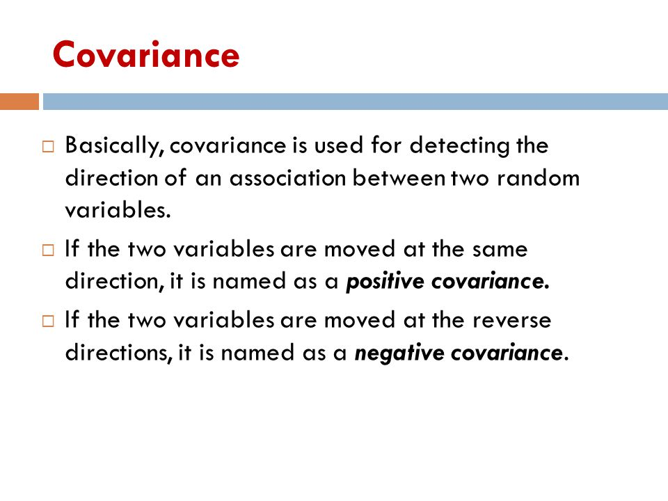 Covariance Basically, covariance is used for detecting the direction of an association between two random variables.