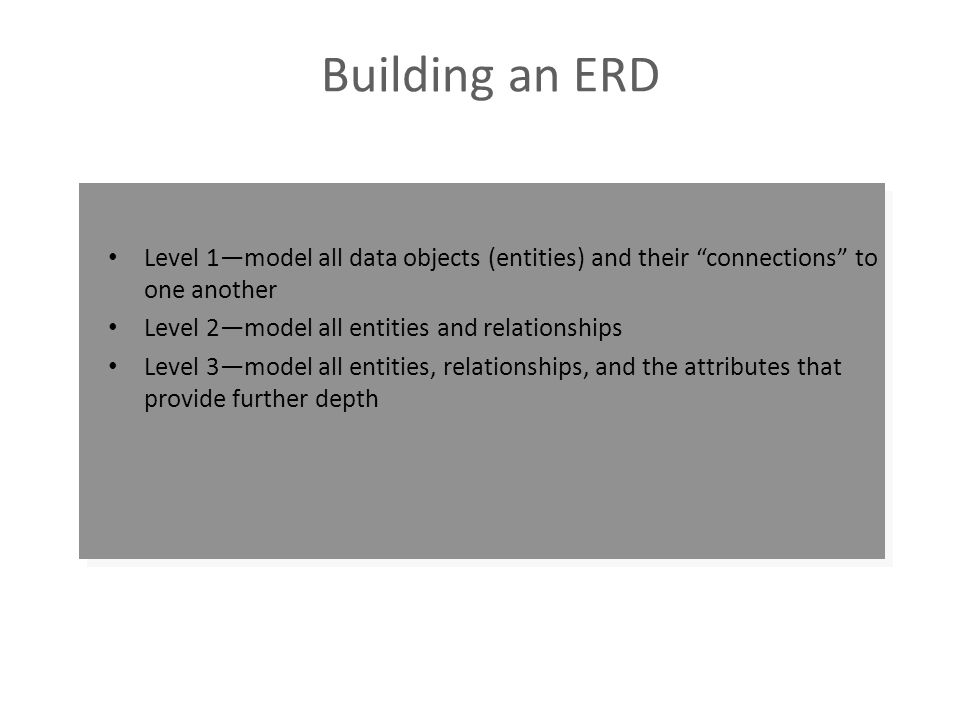 Building an ERD Level 1—model all data objects (entities) and their connections to one another. Level 2—model all entities and relationships.