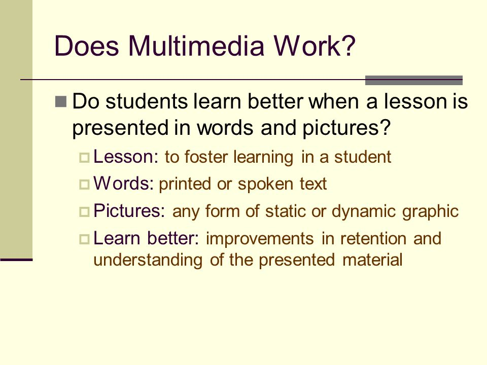 Does Multimedia Work Do students learn better when a lesson is presented in words and pictures Lesson: to foster learning in a student.