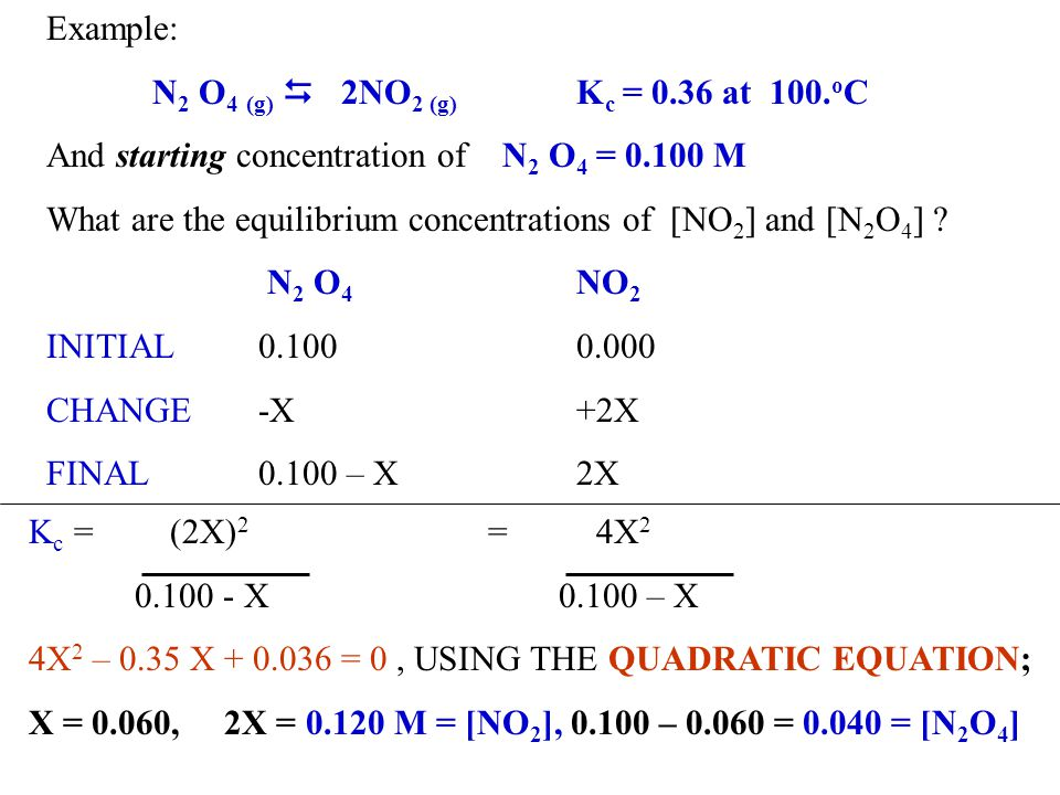 Example: N2 O4 (g) D 2NO2 (g) Kc = 0.36 at 100.oC. And starting concentration of N2 O4 = 0.100 M.